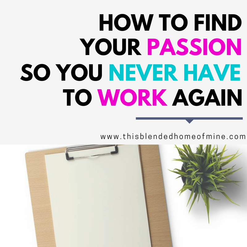 How to find your passion so you never have to work again this how to find your passion so you never have to work again this blended home of mine ccuart Choice Image